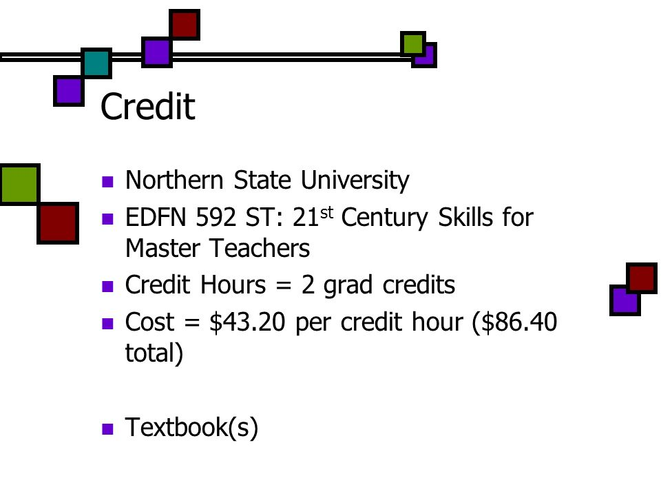 Credit Northern State University EDFN 592 ST: 21 st Century Skills for Master Teachers Credit Hours = 2 grad credits Cost = $43.20 per credit hour ($86.40 total) Textbook(s)