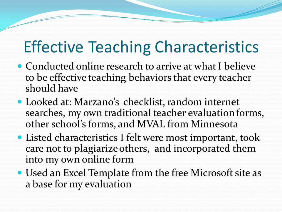 Effective Teaching Characteristics Conducted online research to arrive at what I believe to be effective teaching behaviors that every teacher should have Looked at: Marzanos checklist, random internet searches, my own traditional teacher evaluation forms, other schools forms, and MVAL from Minnesota Listed characteristics I felt were most important, took care not to plagiarize others, and incorporated them into my own online form Used an Excel Template from the free Microsoft site as a base for my evaluation