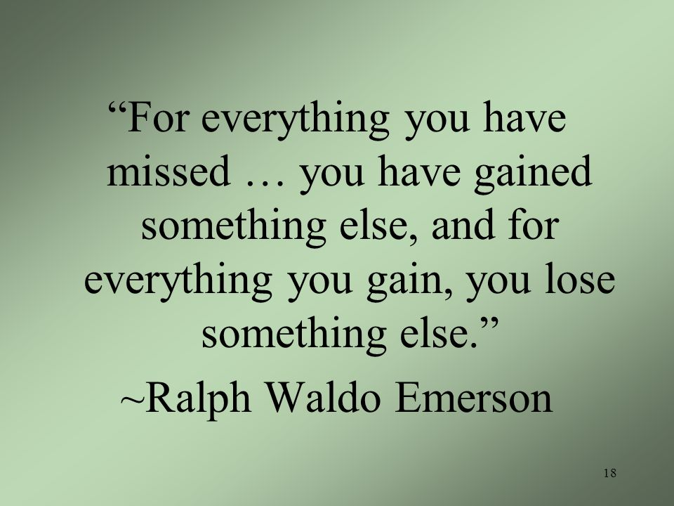 For everything you have missed … you have gained something else, and for everything you gain, you lose something else.
