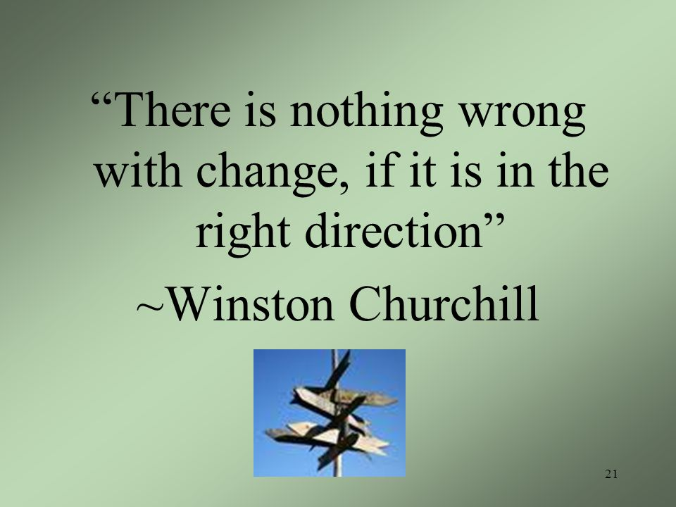 There is nothing wrong with change, if it is in the right direction ~Winston Churchill 21