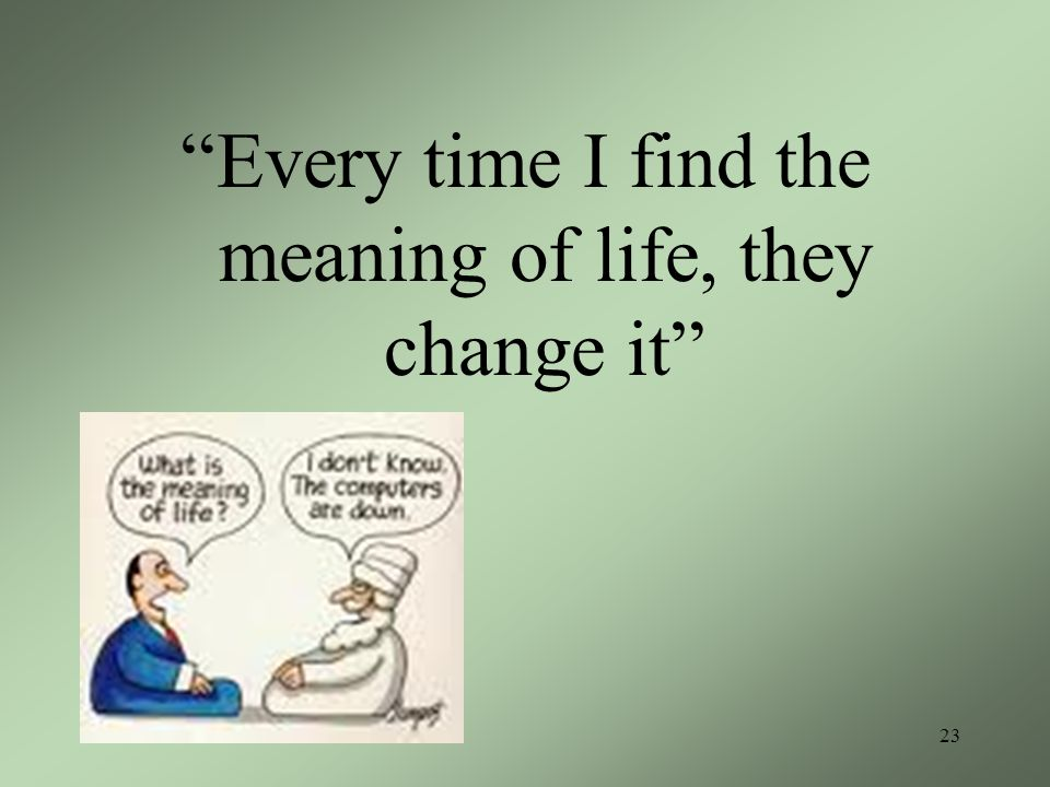 Every time I find the meaning of life, they change it 23