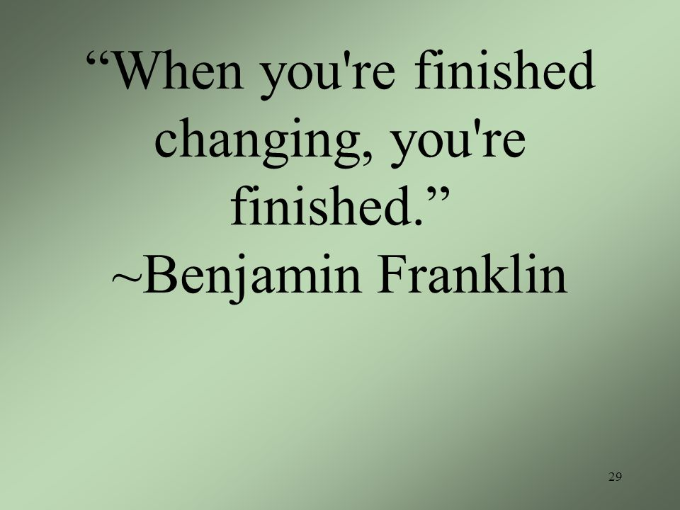 When you re finished changing, you re finished. ~Benjamin Franklin 29