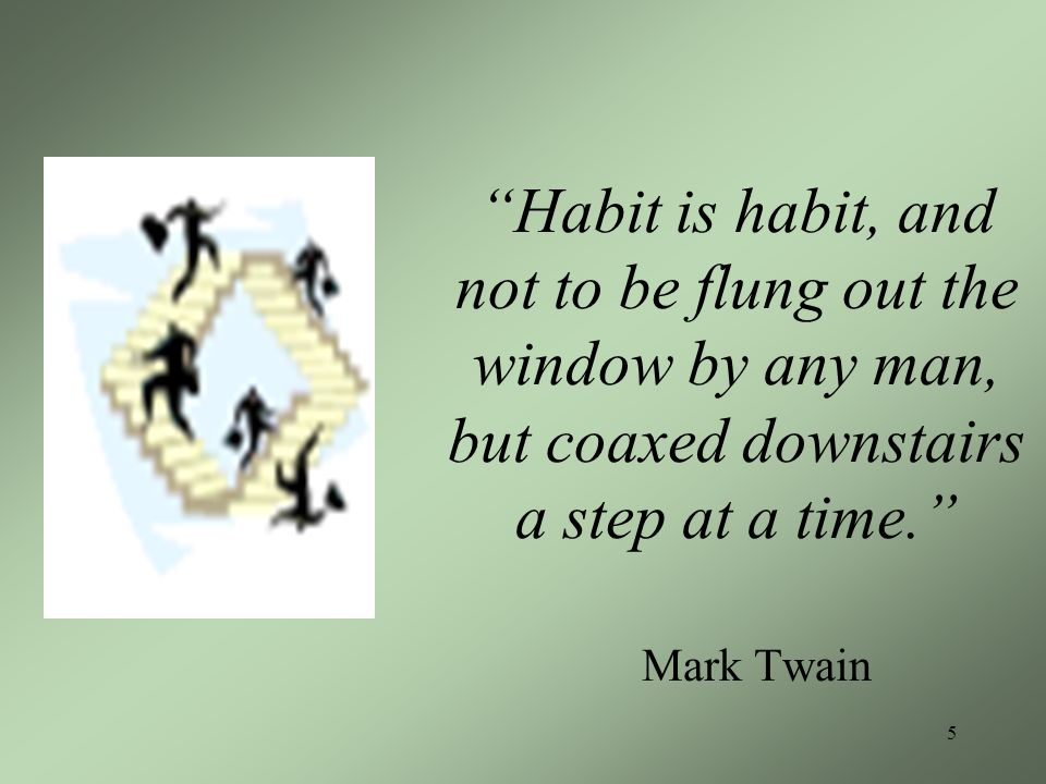 5 Habit is habit, and not to be flung out the window by any man, but coaxed downstairs a step at a time.