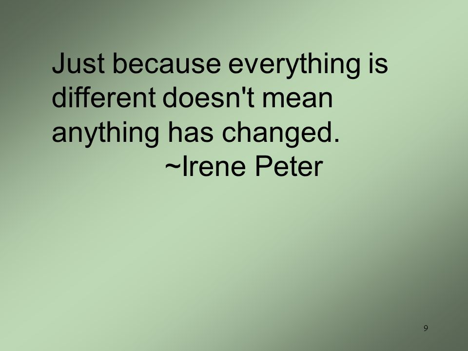 9 Just because everything is different doesn t mean anything has changed. ~Irene Peter
