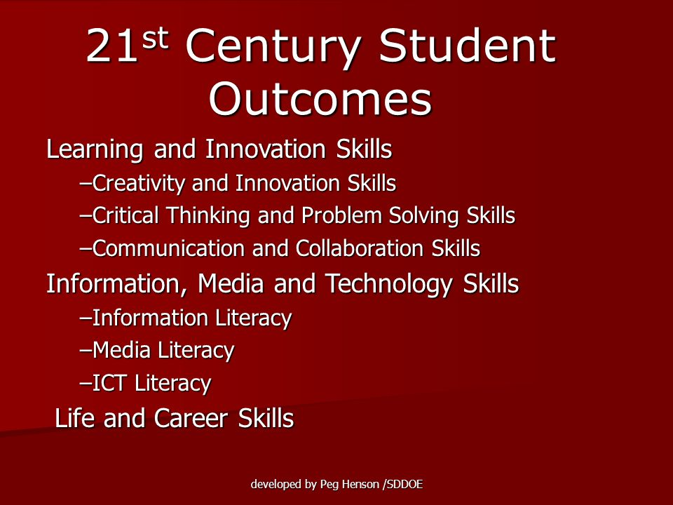 developed by Peg Henson /SDDOE Learning and Innovation Skills Learning and Innovation Skills –Creativity and Innovation Skills –Critical Thinking and