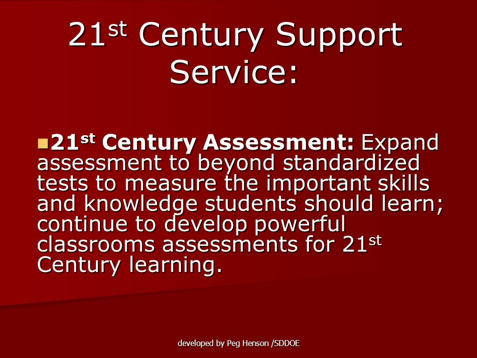 developed by Peg Henson /SDDOE 21 st Century Assessment: Expand assessment to beyond standardized tests to measure the important skills and knowledge