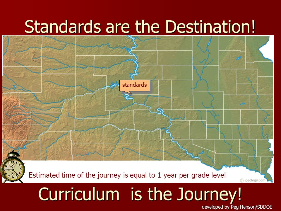 developed by Peg Henson/SDDOE Standards are the Destination! standards Curriculum is the Journey! Estimated time of the journey is equal to 1 year per