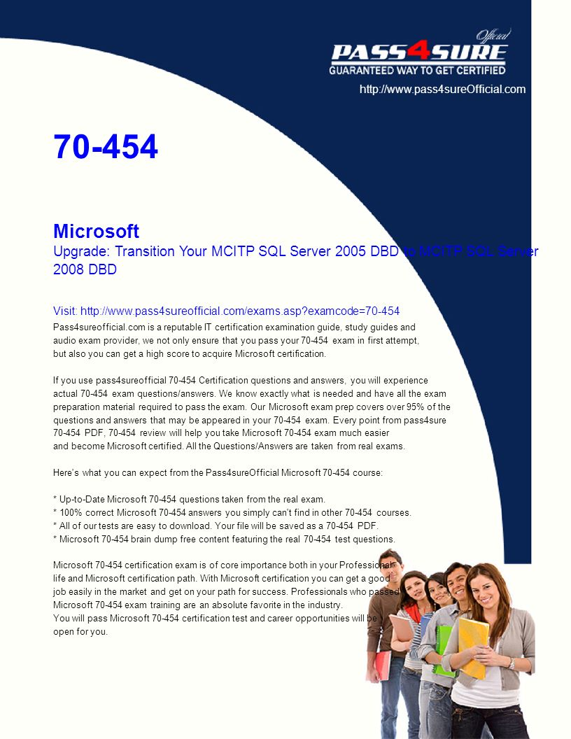 http://www.pass4sureOfficial.com 70-454 Microsoft Upgrade: Transition Your MCITP SQL Server 2005 DBD to MCITP SQL Server 2008 DBD Visit: http://www.pass4sureofficial.com/exams.asp examcode=70-454 Pass4sureofficial.com is a reputable IT certification examination guide, study guides and audio exam provider, we not only ensure that you pass your 70-454 exam in first attempt, but also you can get a high score to acquire Microsoft certification.