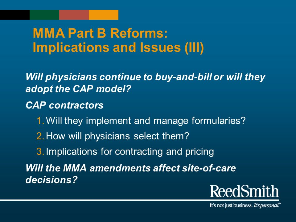 MMA Part B Reforms: Implications and Issues (III) Will physicians continue to buy-and-bill or will they adopt the CAP model? CAP contractors 1.Will th