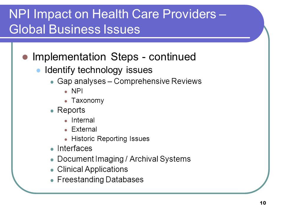 10 NPI Impact on Health Care Providers – Global Business Issues Implementation Steps - continued Identify technology issues Gap analyses – Comprehensive Reviews NPI Taxonomy Reports Internal External Historic Reporting Issues Interfaces Document Imaging / Archival Systems Clinical Applications Freestanding Databases