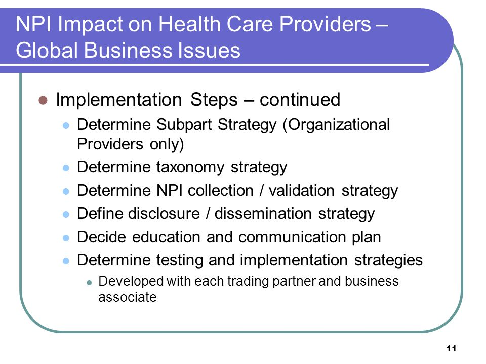 11 NPI Impact on Health Care Providers – Global Business Issues Implementation Steps – continued Determine Subpart Strategy (Organizational Providers only) Determine taxonomy strategy Determine NPI collection / validation strategy Define disclosure / dissemination strategy Decide education and communication plan Determine testing and implementation strategies Developed with each trading partner and business associate