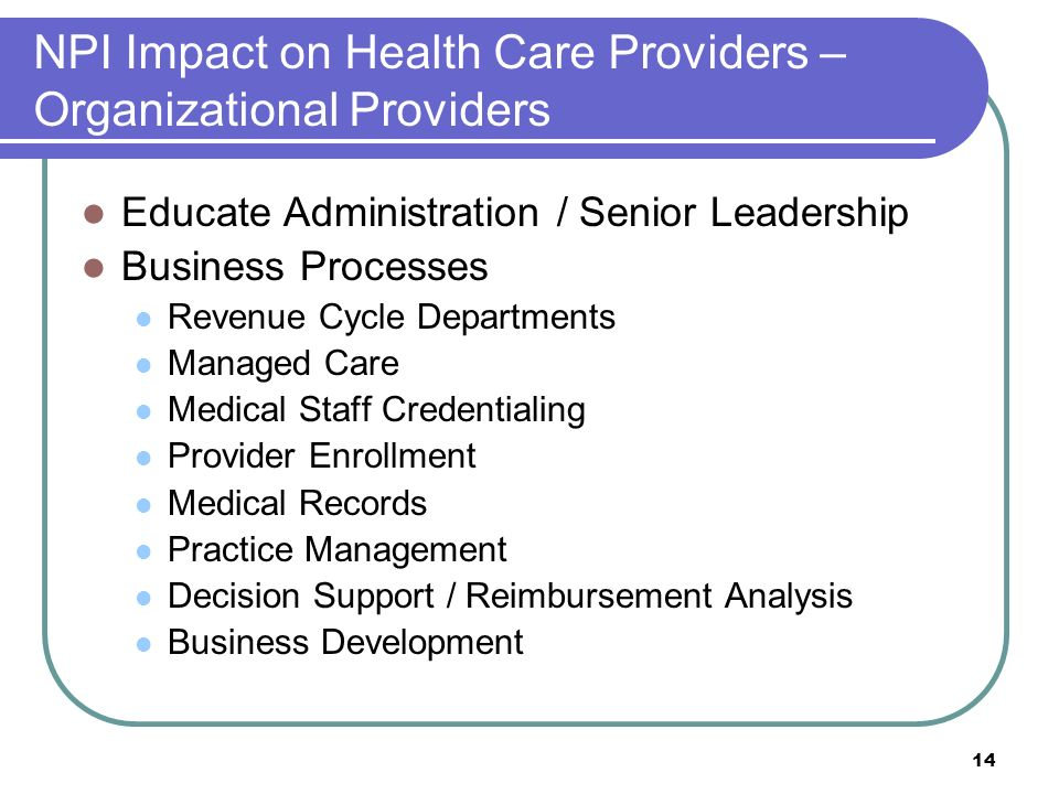 14 NPI Impact on Health Care Providers – Organizational Providers Educate Administration / Senior Leadership Business Processes Revenue Cycle Departments Managed Care Medical Staff Credentialing Provider Enrollment Medical Records Practice Management Decision Support / Reimbursement Analysis Business Development