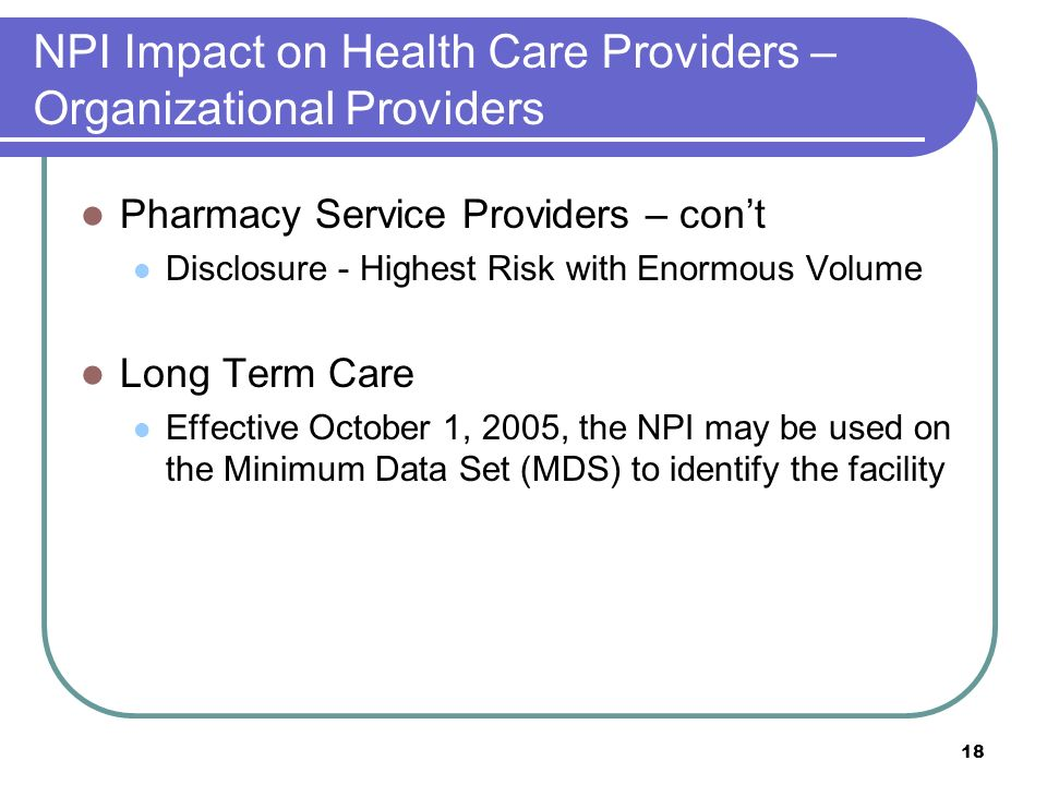 18 NPI Impact on Health Care Providers – Organizational Providers Pharmacy Service Providers – cont Disclosure - Highest Risk with Enormous Volume Long Term Care Effective October 1, 2005, the NPI may be used on the Minimum Data Set (MDS) to identify the facility
