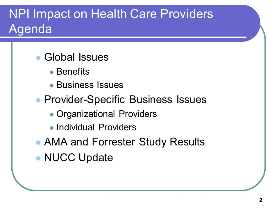 2 NPI Impact on Health Care Providers Agenda Global Issues Benefits Business Issues Provider-Specific Business Issues Organizational Providers Individ
