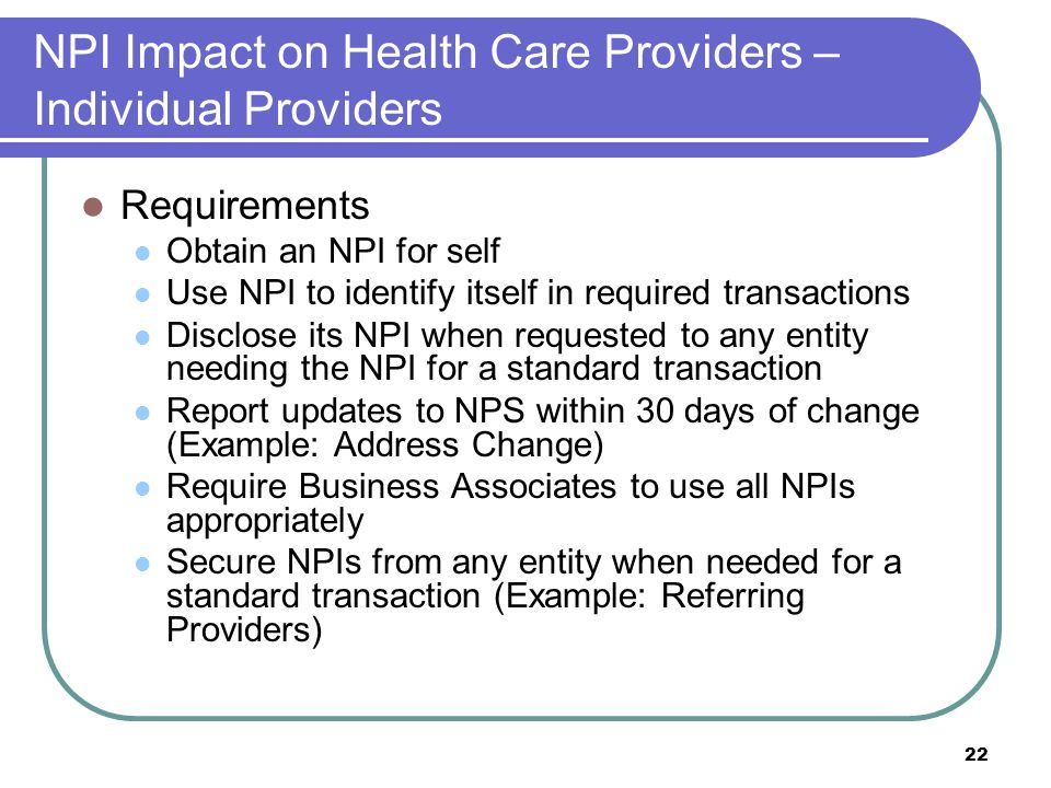 22 NPI Impact on Health Care Providers – Individual Providers Requirements Obtain an NPI for self Use NPI to identify itself in required transactions