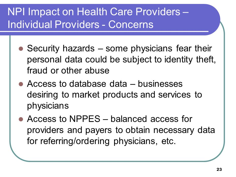 23 NPI Impact on Health Care Providers – Individual Providers - Concerns Security hazards – some physicians fear their personal data could be subject