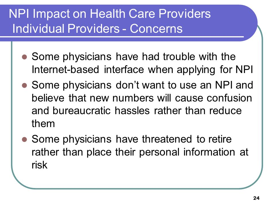 24 NPI Impact on Health Care Providers Individual Providers - Concerns Some physicians have had trouble with the Internet-based interface when applying for NPI Some physicians dont want to use an NPI and believe that new numbers will cause confusion and bureaucratic hassles rather than reduce them Some physicians have threatened to retire rather than place their personal information at risk