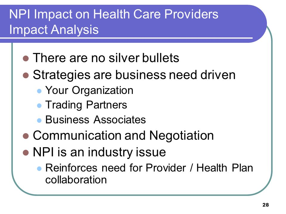 28 NPI Impact on Health Care Providers Impact Analysis There are no silver bullets Strategies are business need driven Your Organization Trading Partners Business Associates Communication and Negotiation NPI is an industry issue Reinforces need for Provider / Health Plan collaboration