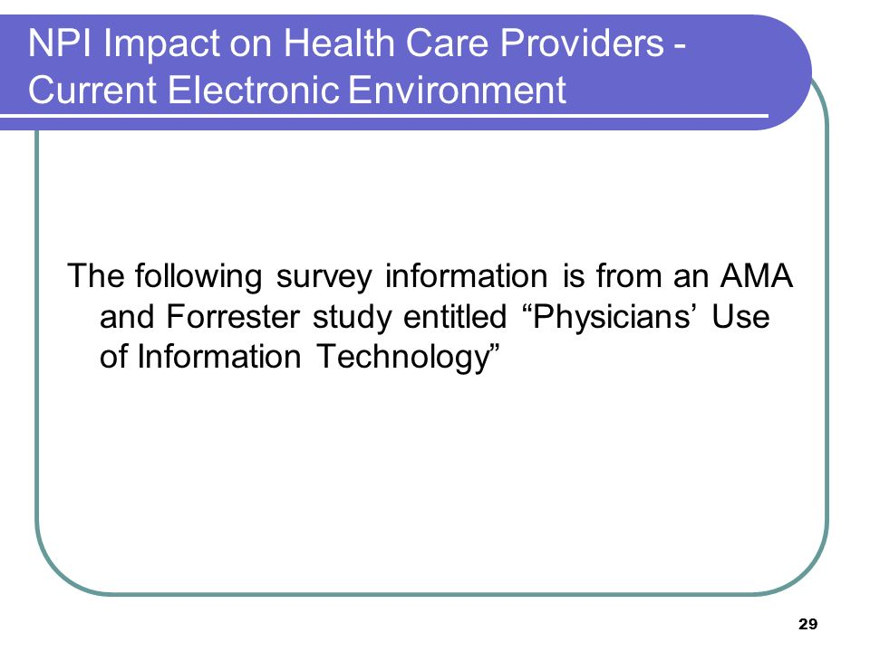 29 NPI Impact on Health Care Providers - Current Electronic Environment The following survey information is from an AMA and Forrester study entitled Physicians Use of Information Technology