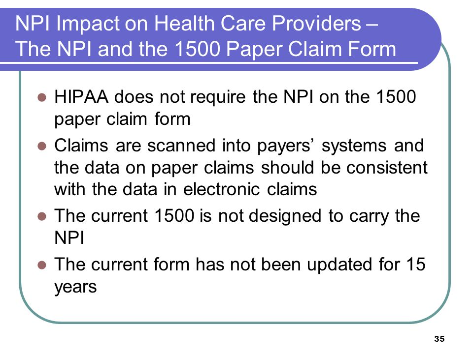 35 NPI Impact on Health Care Providers – The NPI and the 1500 Paper Claim Form HIPAA does not require the NPI on the 1500 paper claim form Claims are