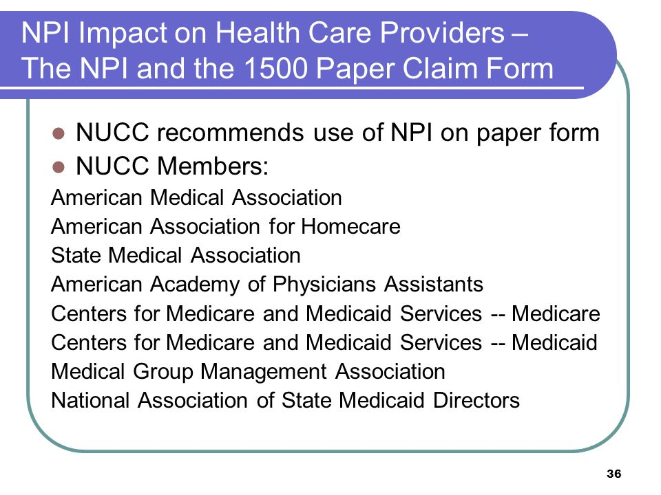 36 NPI Impact on Health Care Providers – The NPI and the 1500 Paper Claim Form NUCC recommends use of NPI on paper form NUCC Members: American Medical