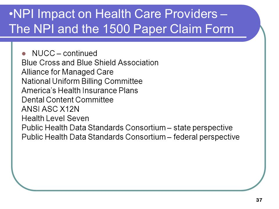 37 NPI Impact on Health Care Providers – The NPI and the 1500 Paper Claim Form NUCC – continued Blue Cross and Blue Shield Association Alliance for Managed Care National Uniform Billing Committee Americas Health Insurance Plans Dental Content Committee ANSI ASC X12N Health Level Seven Public Health Data Standards Consortium – state perspective Public Health Data Standards Consortium – federal perspective