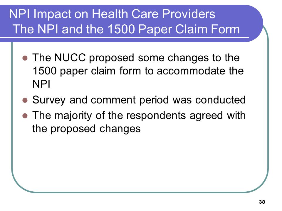 38 NPI Impact on Health Care Providers The NPI and the 1500 Paper Claim Form The NUCC proposed some changes to the 1500 paper claim form to accommodate the NPI Survey and comment period was conducted The majority of the respondents agreed with the proposed changes