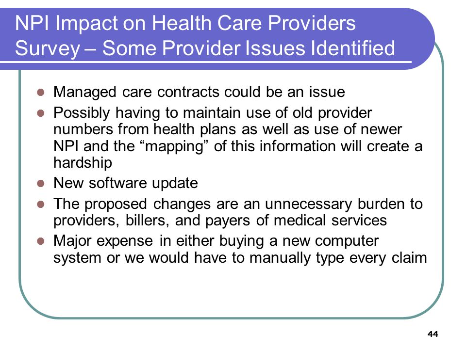 44 NPI Impact on Health Care Providers Survey – Some Provider Issues Identified Managed care contracts could be an issue Possibly having to maintain use of old provider numbers from health plans as well as use of newer NPI and the mapping of this information will create a hardship New software update The proposed changes are an unnecessary burden to providers, billers, and payers of medical services Major expense in either buying a new computer system or we would have to manually type every claim