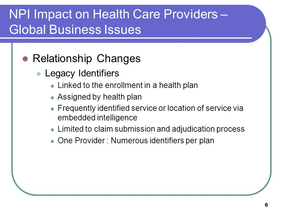 6 NPI Impact on Health Care Providers – Global Business Issues Relationship Changes Legacy Identifiers Linked to the enrollment in a health plan Assigned by health plan Frequently identified service or location of service via embedded intelligence Limited to claim submission and adjudication process One Provider : Numerous identifiers per plan
