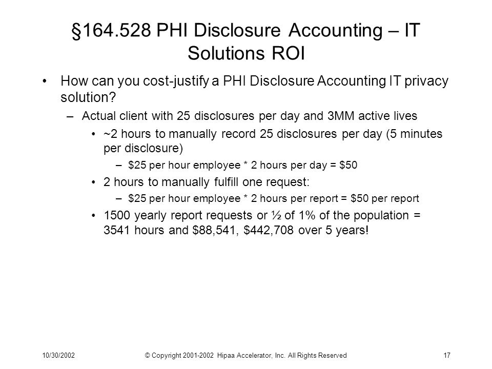 10/30/2002© Copyright 2001-2002 Hipaa Accelerator, Inc. All Rights Reserved17 §164.528 PHI Disclosure Accounting – IT Solutions ROI How can you cost-j