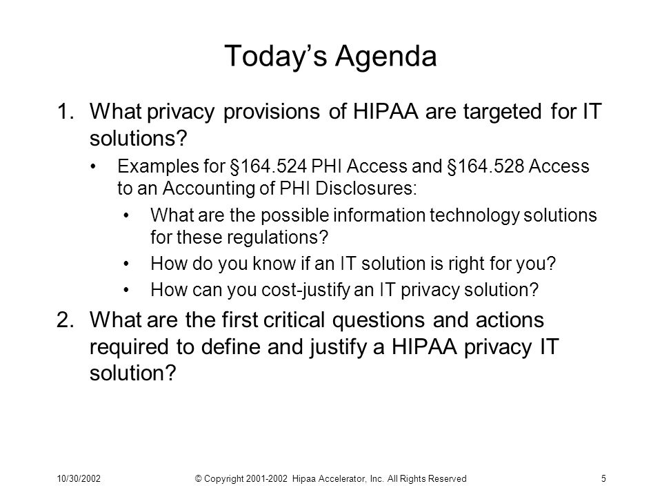 10/30/2002© Copyright 2001-2002 Hipaa Accelerator, Inc. All Rights Reserved5 Todays Agenda 1.What privacy provisions of HIPAA are targeted for IT solu
