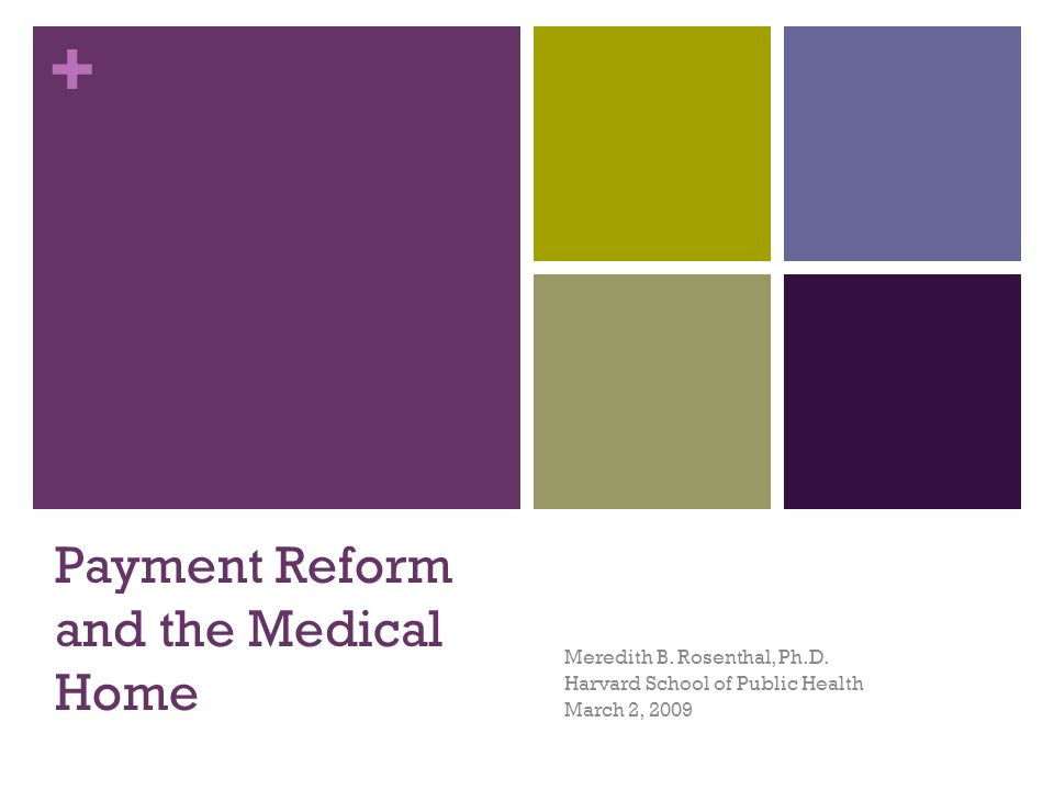 + Payment Reform and the Medical Home Meredith B. Rosenthal, Ph.D. Harvard School of Public Health March 2, 2009