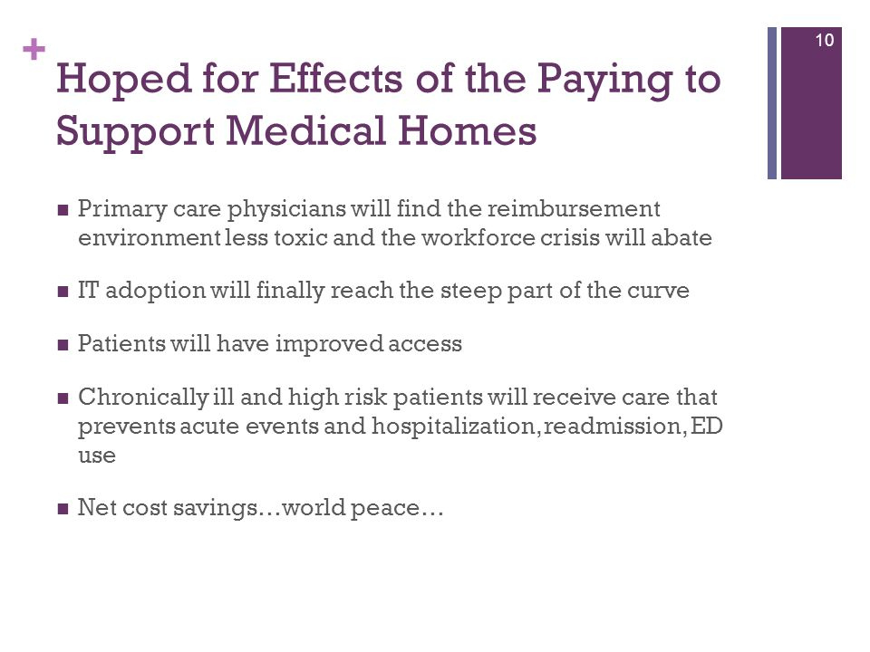 + Hoped for Effects of the Paying to Support Medical Homes Primary care physicians will find the reimbursement environment less toxic and the workforc