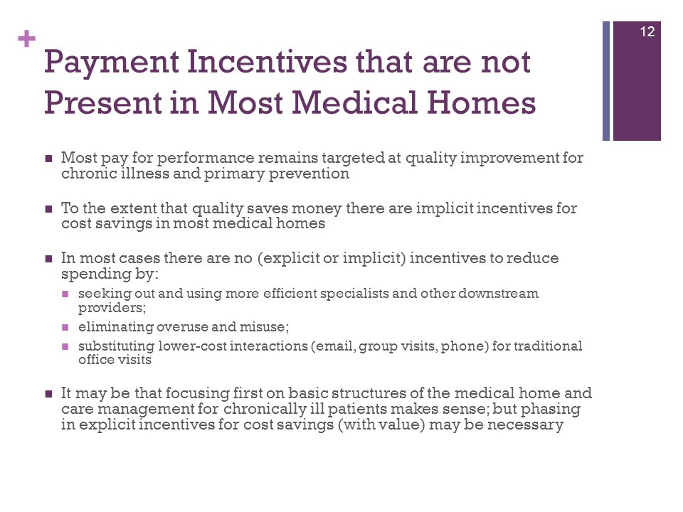 + Payment Incentives that are not Present in Most Medical Homes Most pay for performance remains targeted at quality improvement for chronic illness a