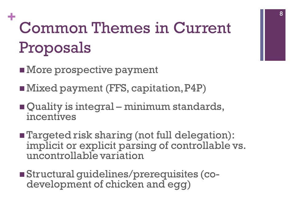 + Common Themes in Current Proposals More prospective payment Mixed payment (FFS, capitation, P4P) Quality is integral – minimum standards, incentives