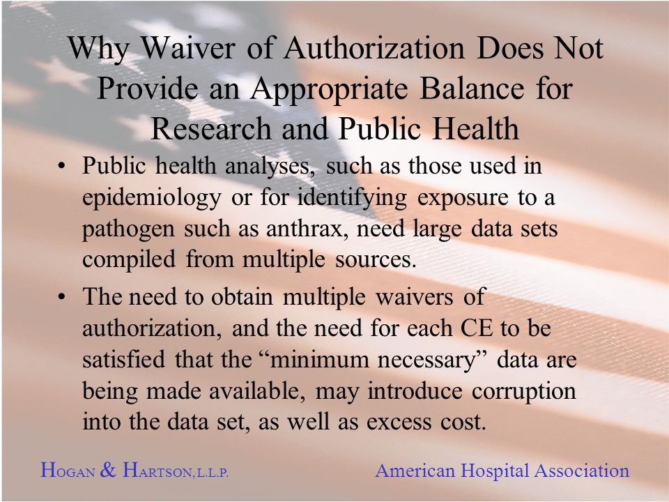 H OGAN & H ARTSON, L.L.P. American Hospital Association Why Waiver of Authorization Does Not Provide an Appropriate Balance for Research and Public He