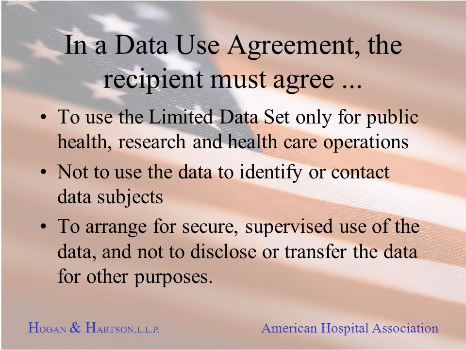 H OGAN & H ARTSON, L.L.P. American Hospital Association In a Data Use Agreement, the recipient must agree... To use the Limited Data Set only for publ