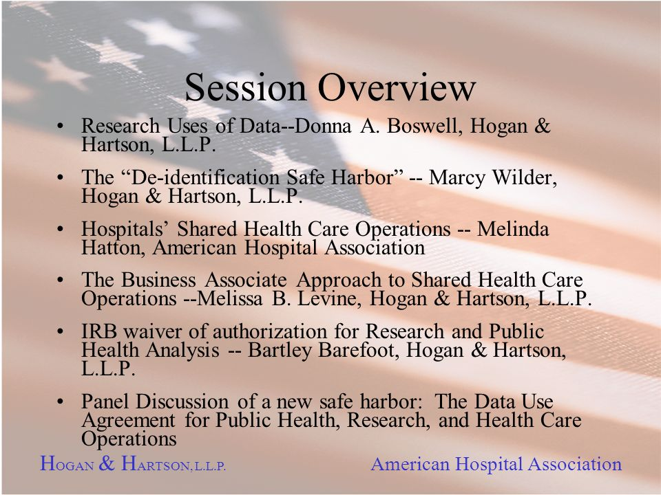 H OGAN & H ARTSON, L.L.P. American Hospital Association Session Overview Research Uses of Data--Donna A. Boswell, Hogan & Hartson, L.L.P. The De-ident