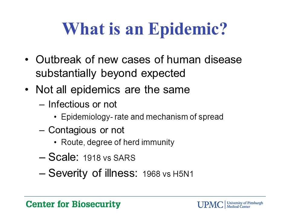 Examples of Epidemics Anthrax 2001: Old disease but little modern experience–optimal diagnostics and treatment uncertain; not contagious; few cases–all severe; 3 cities SARS: New disease; range of severity; moderately contagious but a few superspreadersmostly nosocomial; 22 countries H5N1: New disease, minimally contagious; very severe; awesome potential; 14 countries