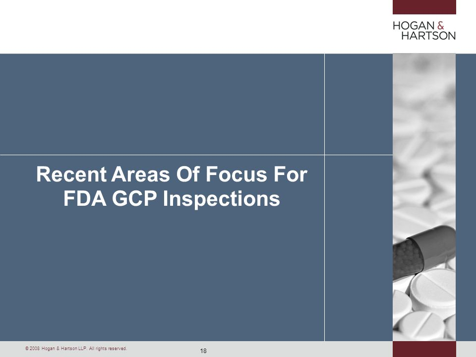 18 © 2008 Hogan & Hartson LLP. All rights reserved. Recent Areas Of Focus For FDA GCP Inspections