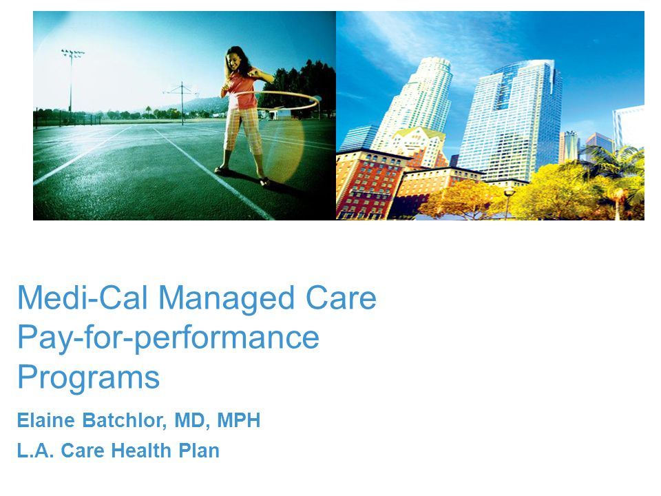 Medi-Cal Managed Care Pay-for-performance Programs Elaine Batchlor, MD, MPH L.A. Care Health Plan