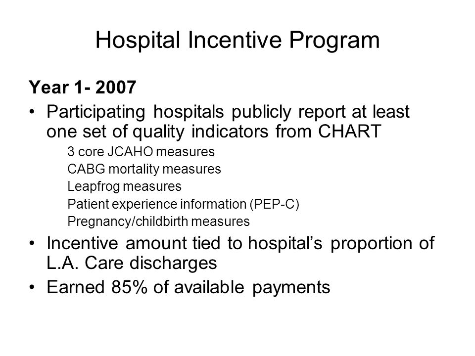 Hospital Incentive Program Year 1- 2007 Participating hospitals publicly report at least one set of quality indicators from CHART 3 core JCAHO measures CABG mortality measures Leapfrog measures Patient experience information (PEP-C) Pregnancy/childbirth measures Incentive amount tied to hospitals proportion of L.A.