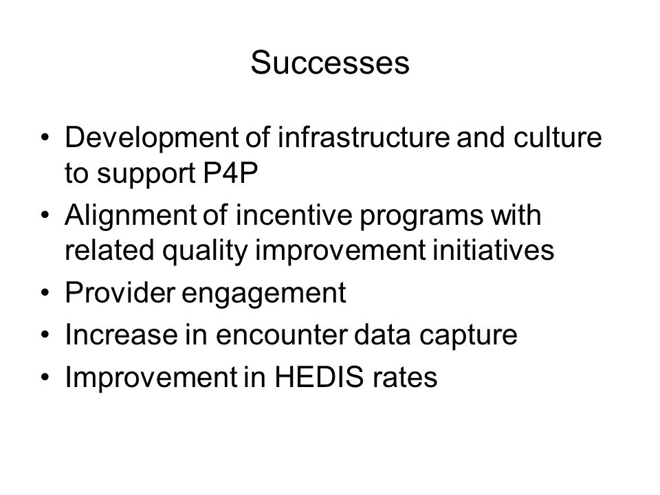 Successes Development of infrastructure and culture to support P4P Alignment of incentive programs with related quality improvement initiatives Provider engagement Increase in encounter data capture Improvement in HEDIS rates