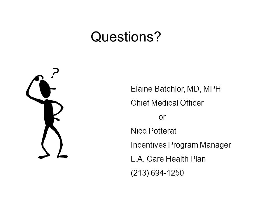 Questions? Elaine Batchlor, MD, MPH Chief Medical Officer or Nico Potterat Incentives Program Manager L.A. Care Health Plan (213) 694-1250
