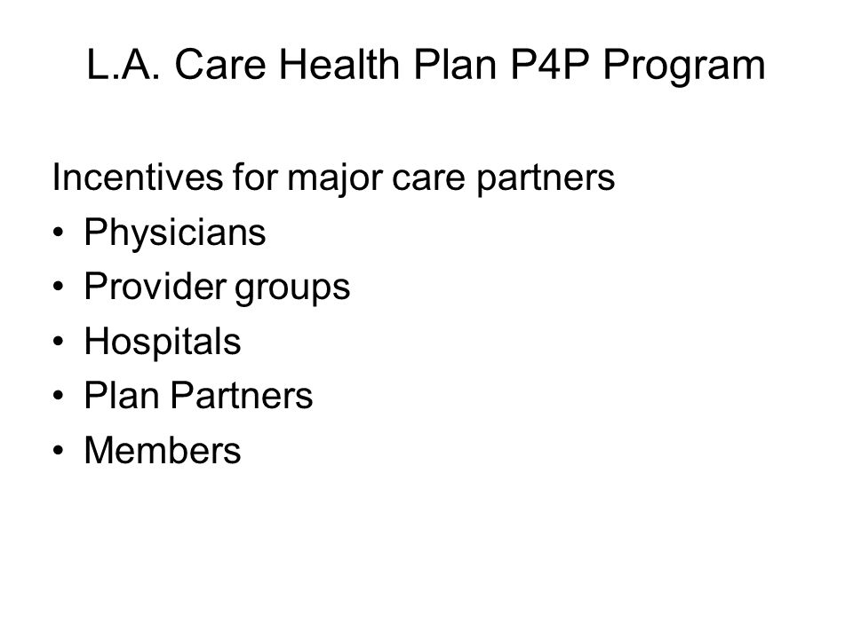 L.A. Care Health Plan P4P Program Incentives for major care partners Physicians Provider groups Hospitals Plan Partners Members