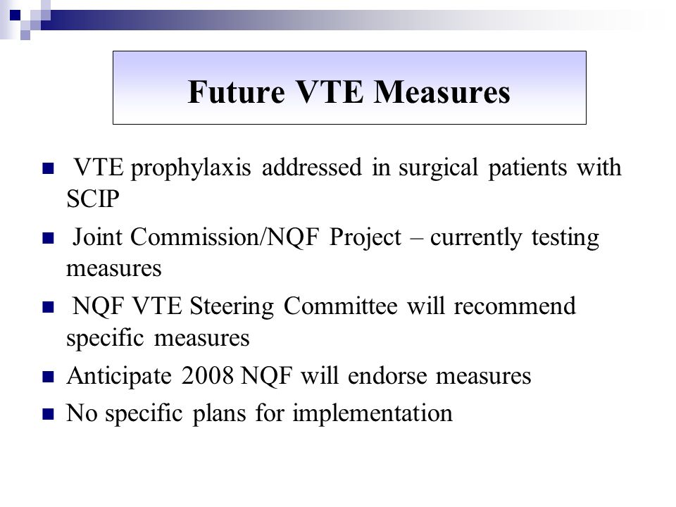 Future VTE Measures VTE prophylaxis addressed in surgical patients with SCIP Joint Commission/NQF Project – currently testing measures NQF VTE Steerin