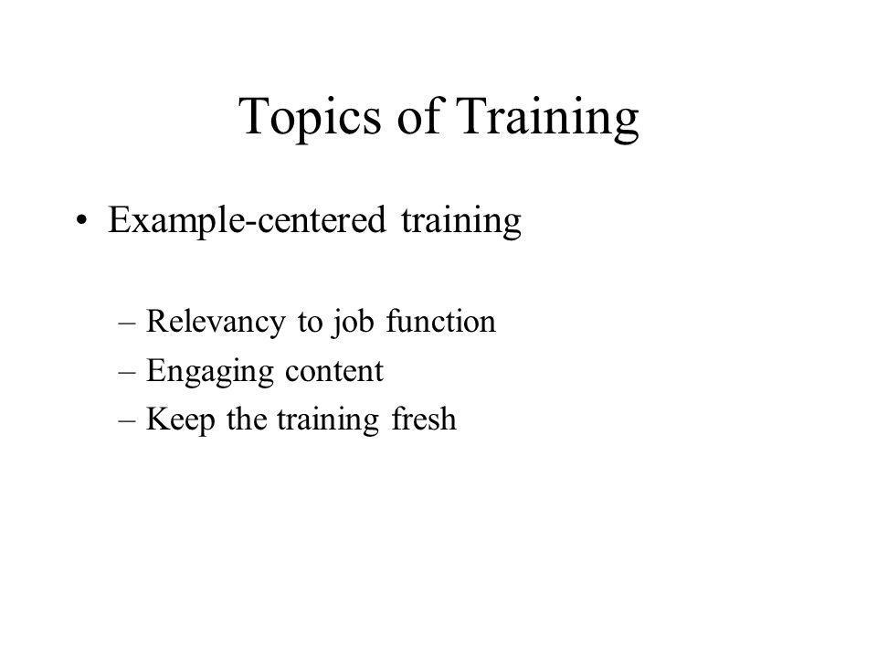 Topics of Training Example-centered training –Relevancy to job function –Engaging content –Keep the training fresh
