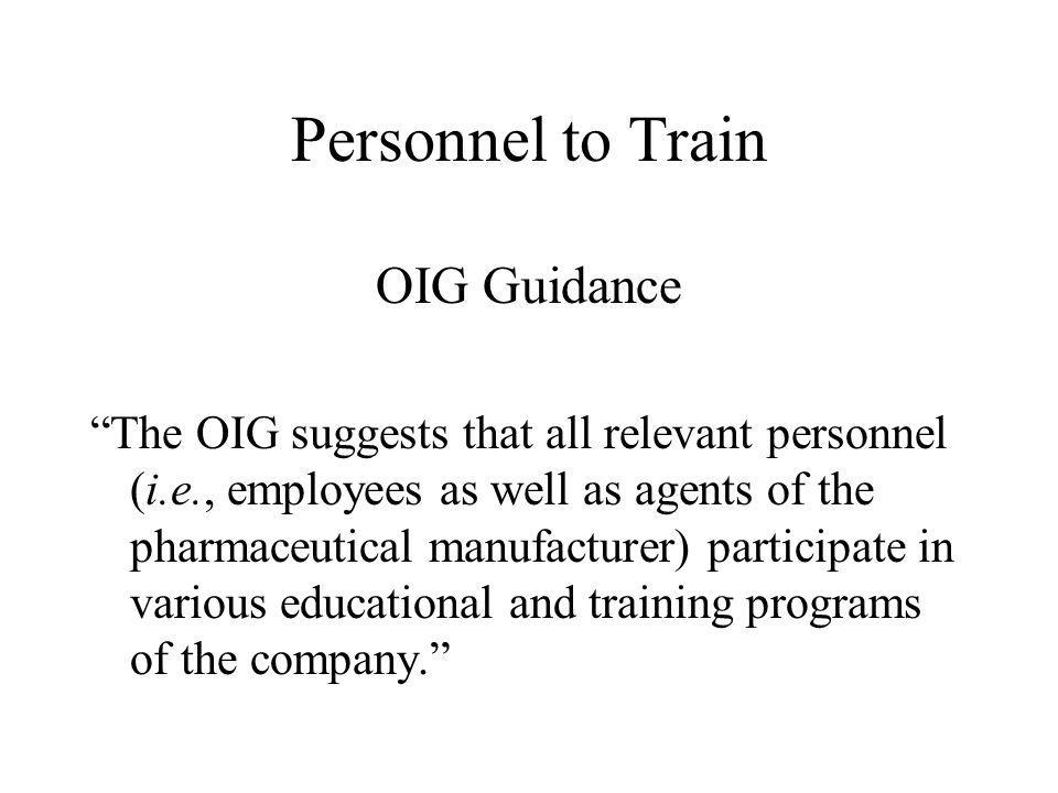 Personnel to Train OIG Guidance The OIG suggests that all relevant personnel (i.e., employees as well as agents of the pharmaceutical manufacturer) participate in various educational and training programs of the company.
