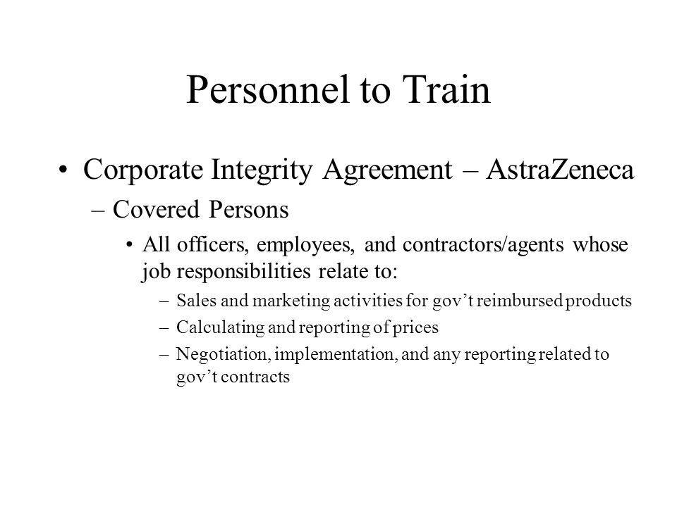 Personnel to Train Corporate Integrity Agreement – AstraZeneca –Covered Persons All officers, employees, and contractors/agents whose job responsibilities relate to: –Sales and marketing activities for govt reimbursed products –Calculating and reporting of prices –Negotiation, implementation, and any reporting related to govt contracts
