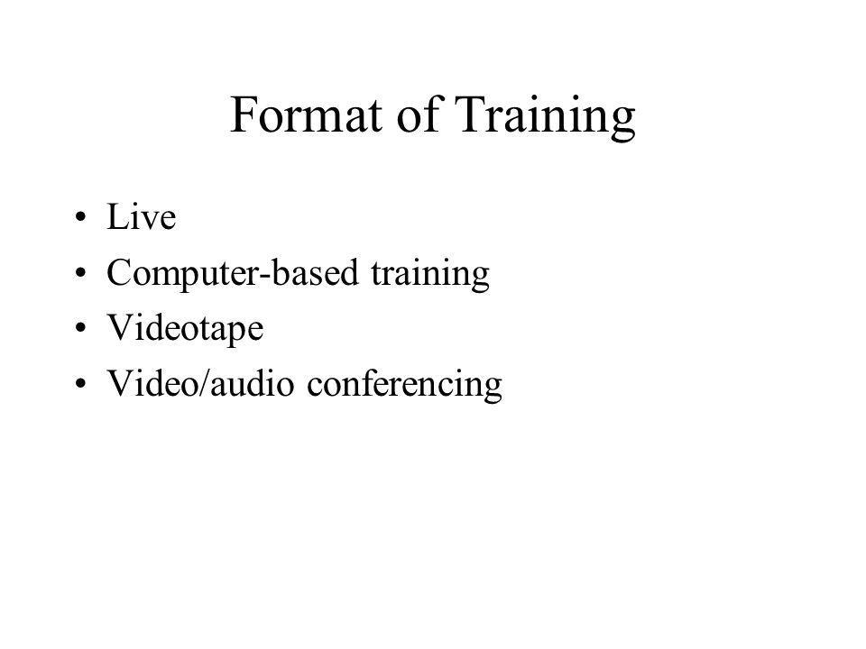 Format of Training Live Computer-based training Videotape Video/audio conferencing